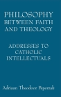 Philosophy Between Faith and Theology: Addresses to Catholic Intellectuals Cover Image