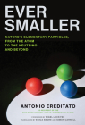 Ever Smaller: Nature's Elementary Particles, From the Atom to the Neutrino and Beyond Cover Image
