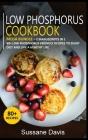 Low Phosphorus Cookbook: MEGA BUNDLE - 2 Manuscripts in 1 - 80+ Low Phosphorus - friendly recipes to enjoy diet and live a healthy life Cover Image