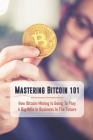Mastering Bitcoin 101: How Bitcoin Mining Is Going To Play A Big Role In Business In The Future: Mastering Bitcoin Book Cover Image