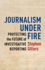 Journalism Under Fire: Protecting the Future of Investigative Reporting (Columbia Journalism Review Books) Cover Image