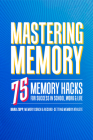 Mastering Memory: 75 Memory Hacks for Success in School, Work, and Life Cover Image