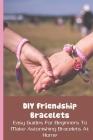 DIY Friendship Bracelets: Easy Guides For Beginners To Make Astonishing Bracelets At Home: Friendship Bracelets Patterns Cover Image