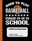 Born To Play Basketball Forced To Go To School: Basketball College Ruled Composition Notebook For Students Cover Image
