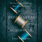 The Dressmakers of Auschwitz: The True Story of the Women Who Sewed to Survive Cover Image