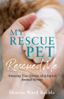 My Rescue Pet Rescued Me: Amazing true stories of adopted Animal Heroes Cover Image