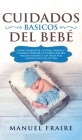 Cuidados Básicos del Bebé: Cómo Alimentar, Cuidar, Limpiar y Ayudar a Dormir a tu Bebé o Recién Nacido Durante los Meses más Importantes de su Vi Cover Image