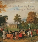 Life in the Country House in Georgian Ireland Cover Image