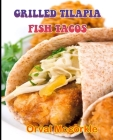 Grilled Tilapia Fish Tacos: 150 recipe Delicious and Easy The Ultimate Practical Guide Easy bakes Recipes From Around The World grilled tilapia fi Cover Image