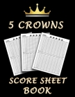 5 Crowns Score Sheet Book: 100 Personal Score Sheets for Scorekeeping, Five Crowns Card Game Score Cards Cover Image