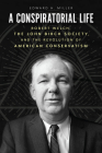 A Conspiratorial Life: Robert Welch, the John Birch Society, and the Revolution of American Conservatism Cover Image