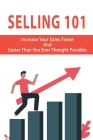 Selling 101: Increase Your Sales Faster And Easier Than You Ever Thought Possible: Sales Training Cover Image