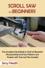 Scroll Saw for Beginners: The Complete Hand Book to Craft 20 Beautiful Woodworking Scroll Saw Patterns and Projects with Tools and Tips Included Cover Image