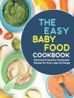 The Easy Baby Food Cookbook: Delicious & Healthy Homemade Recipes for Every Age and Stage Cover Image