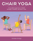Chair Yoga: Accessible Sequences to Build Strength, Flexibility, and Inner Calm Cover Image