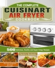 The Complete Cuisinart Air Fryer Cookbook: 500 Delicious, Healthy and Super Crispy Recipes For Your Cuisinart Air Fryer Cover Image