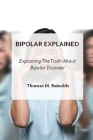 Bipolar Explained: Explaning The Truth About Bipolar Disorder Cover Image