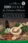 The 100 Herbs for Common Ailments and Their Medicinal Use for Beginners: The step-by-step guide to knowing the Herbs for common ailments, their uses ( Cover Image