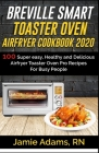 Breville Smart Toaster Oven Airfryer Cookbook 2020: 100 Super easy, Healthy and Delicious Airfryer Toaster Oven Pro Recipes For Busy People (How to Se Cover Image