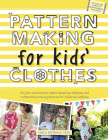 Pattern Making for Kids' Clothes: All You Need to Know about Designing, Adapting, and Customizing Sewing Patterns for Children's Clothing Cover Image