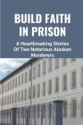 Build Faith In Prison: A Heartbreaking Stories Of Two Notorious Alaskan Murderers: The Story From Prisoners Cover Image