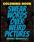 Swear WORDS Over WEIRD Pictures - Coloring Book - 100% FUN - 100% Relaxing: 200 Pages - 100 INCREDIBLE Images - A Relaxing Coloring Therapy - Gift Boo Cover Image