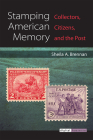 Stamping American Memory: Collectors, Citizens, and the Post (Digital Humanities) Cover Image