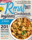 Renal Diet Cookbook for Beginners: Face and Stop Your Kidney Disease Eating Healthier and Flavorfully. 201 Easy and Delicious Kidney-Friendly Recipes Cover Image