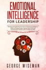 Emotional Intelligence for Leadership: Develop and Implement the Power of Emotional Intelligence, Ability to Manage People, Improve Social Skills and Cover Image