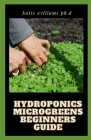 Hydroponics Microgreens Beginners Guide: Techniques for Beginners to Cultivating Fruits, Herbs, and Vegetables High in Nutrients at Your Home Cover Image