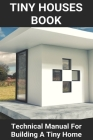 Tiny Houses Book: Technical Manual For Building A Tiny Home: Bigger Than A Tiny House Cover Image