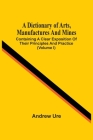 A Dictionary Of Arts, Manufactures And Mines: Containing A Clear Exposition Of Their Principles And Practice (Volume I) Cover Image