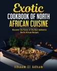 Exotic Cookbook of North African Cuisine: Discover The Flavor of The Best Authentic North African Recipes Cover Image
