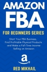 Amazon FBA for Beginners Series: Start Your FBA Business, Find Profitable Physical Products, Do Keyword Research and Make a Full-Time Income Selling o Cover Image