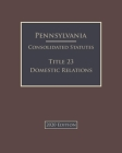 Pennsylvania Consolidated Statutes Title 23 Domestic Relations 2020 Edition Cover Image