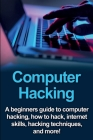 Computer Hacking: A beginners guide to computer hacking, how to hack, internet skills, hacking techniques, and more! Cover Image