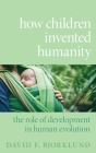 How Children Invented Humanity: The Role of Development in Human Evolution Cover Image