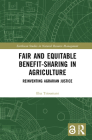 Fair and Equitable Benefit-Sharing in Agriculture (Open Access): Reinventing Agrarian Justice (Earthscan Studies in Natural Resource Management) Cover Image