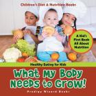 What My Body Needs to Grow! A Kid's First Book All about Nutrition - Healthy Eating for Kids - Children's Diet & Nutrition Books Cover Image