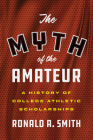 The Myth of the Amateur: A History of College Athletic Scholarships (Terry and Jan Todd Series on Physical Culture and Sports) Cover Image