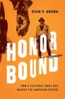 Honor Bound: How a Cultural Ideal Has Shaped the American Psyche Cover Image