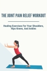 The Joint Pain Relief Workout: Healing Exercises For Your Shoulders, Hips, Knees, And Ankles: Crystal Healing For Joints Cover Image