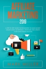 Affiliate Marketing 2019: A Step-by-Step Guide for Beginners to Make Money Online Using Advertising Strategies and to Help You Create Your Own P Cover Image