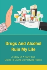 Drugs And Alcohol Ruin My Life: A Story Of A Party Girl, Guide To Giving Up Partying Habits: Motivational Stories Of A Girl Who Gave Up Partying Cover Image