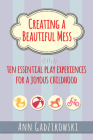 Creating a Beautiful Mess: Ten Essential Play Experiences for a Joyous Childhood Cover Image
