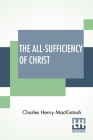 The All-Sufficiency Of Christ: From Miscellaneous Writings Of C. H. Mackintosh, Volume I Cover Image