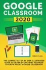 Google Classroom 2020: The Complete Step by Step Illustrated Guide to Learn Everything You Need to Know About Google Classroom Cover Image