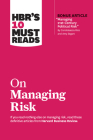 Hbr's 10 Must Reads on Managing Risk (with Bonus Article Managing 21st-Century Political Risk by Condoleezza Rice and Amy Zegart) Cover Image