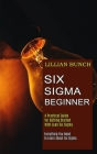 Six Sigma Beginner: A Practical Guide for Getting Started With Lean Six Sigma (Everything You Need to Learn About Six Sigma) Cover Image