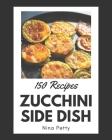 150 Zucchini Side Dish Recipes: Zucchini Side Dish Cookbook - The Magic to Create Incredible Flavor! Cover Image